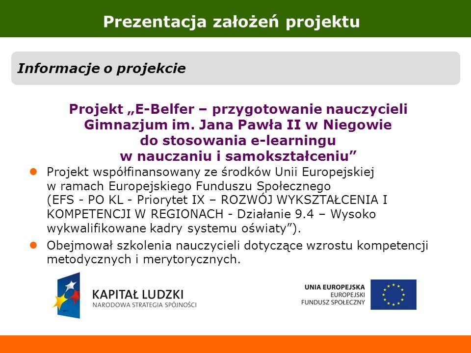 Prezentacja założeń projektu Informacje o projekcie Projekt E-Belfer – przygotowanie nauczycieli Gimnazjum im. Jana Pawła II w Niegowie do stosowania