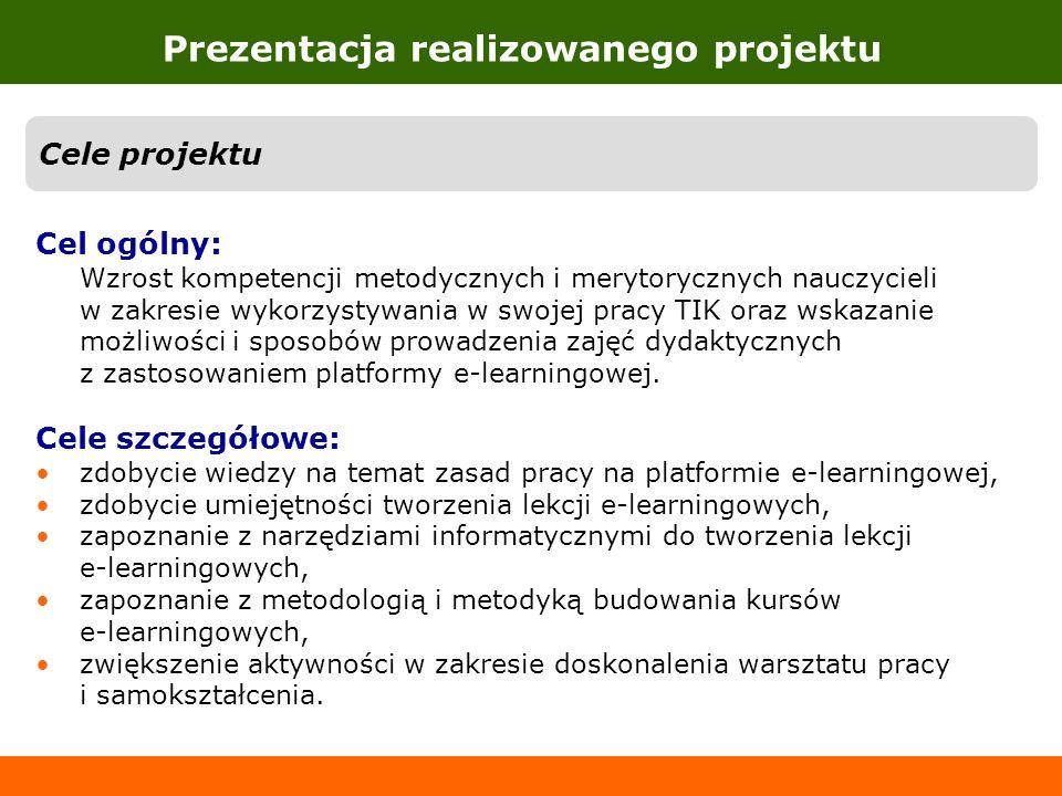 Prezentacja realizowanego projektu Cele projektu Cel ogólny: Wzrost kompetencji metodycznych i merytorycznych nauczycieli w zakresie wykorzystywania w