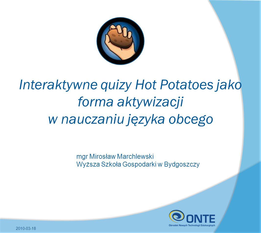 Interaktywne quizy Hot Potatoes jako forma aktywizacji w nauczaniu języka obcego 2010-03-18 mgr Mirosław Marchlewski Wyższa Szkoła Gospodarki w Bydgos