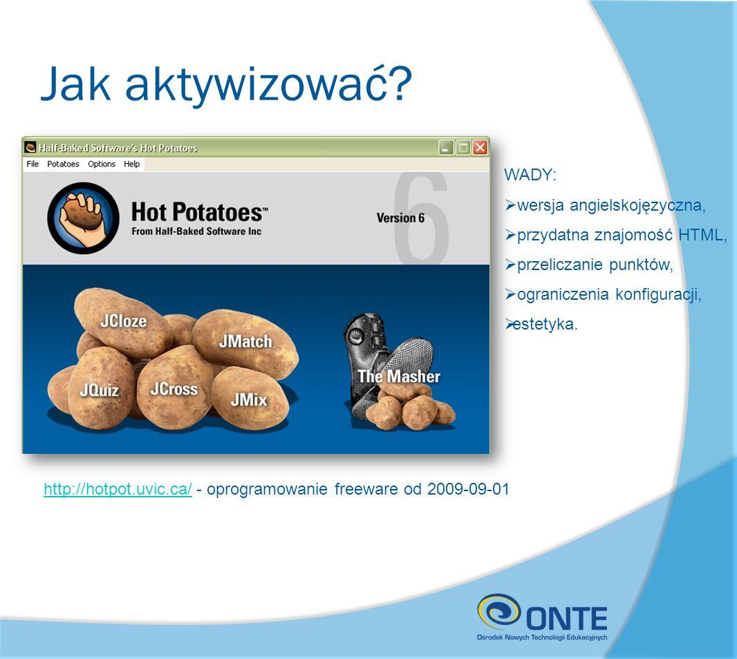 Jak aktywizować? http://hotpot.uvic.ca/http://hotpot.uvic.ca/ - oprogramowanie freeware od 2009-09-01 WADY: wersja angielskojęzyczna, przydatna znajom
