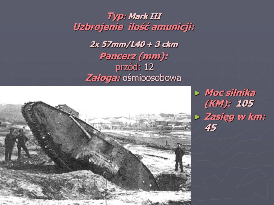 Typ : Mark III Uzbrojenie ilość amunicji: 2x 57mm/L40 + 3 ckm Pancerz (mm): przód: 12 Załoga: ośmioosobowa Moc silnika (KM): 105 Moc silnika (KM): 105 Zasięg w km: 45 Zasięg w km: 45