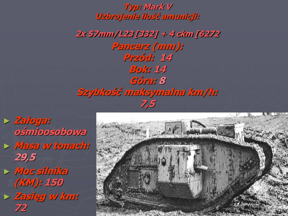 Typ: Mark V Uzbrojenie ilość amunicji: 2x 57mm/L23 [332] + 4 ckm [6272 Pancerz (mm): Przód: 14 Bok: 14 Góra: 8 Szybkość maksymalna km/h: 7,5 Załoga: ośmioosobowa Załoga: ośmioosobowa Masa w tonach: 29,5 Masa w tonach: 29,5 Moc silnika (KM): 150 Moc silnika (KM): 150 Zasięg w km: 72 Zasięg w km: 72