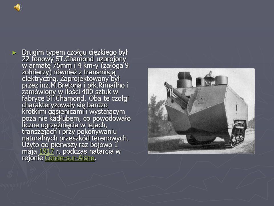 Drugim typem czołgu ciężkiego był 22 tonowy ST.Chamond uzbrojony w armatę 75mm i 4 km-y (załoga 9 żołnierzy) również z transmisją elektryczną.