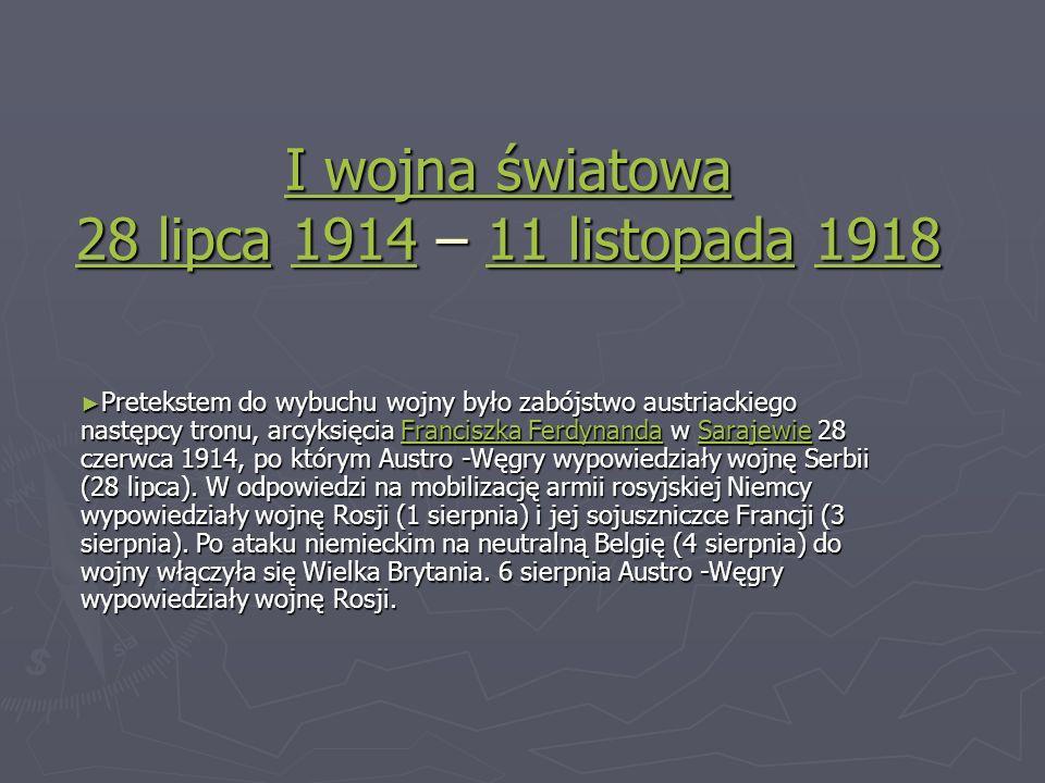 I wojna światowa 28 lipcaI wojna światowa 28 lipca 1914 – 11 listopada 1918 191411 listopada1918 I wojna światowa 28 lipca191411 listopada1918 Pretekstem Pretekstem do wybuchu wojny było zabójstwo austriackiego następcy tronu, arcyksięcia Franciszka FerdynandaFerdynanda Ferdynanda Ferdynandaw SarajewieSarajewie Sarajewie Sarajewie28 czerwca 1914, po którym Austro -Węgry wypowiedziały wojnę Serbii (28 lipca).