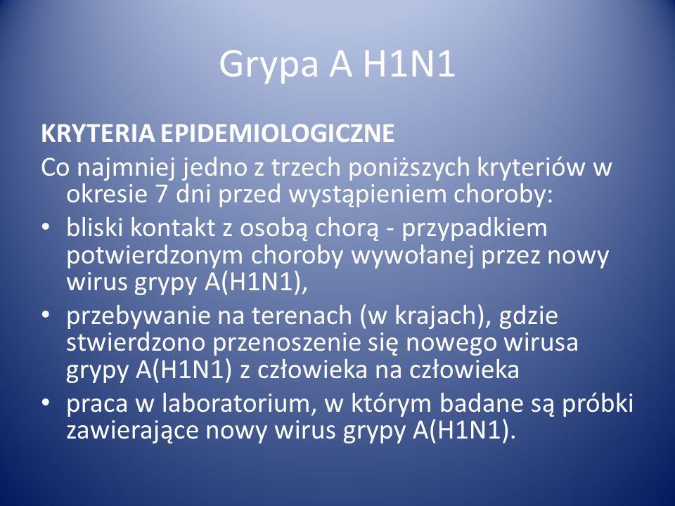Grypa A H1N1 KRYTERIA EPIDEMIOLOGICZNE Co najmniej jedno z trzech poniższych kryteriów w okresie 7 dni przed wystąpieniem choroby: bliski kontakt z os