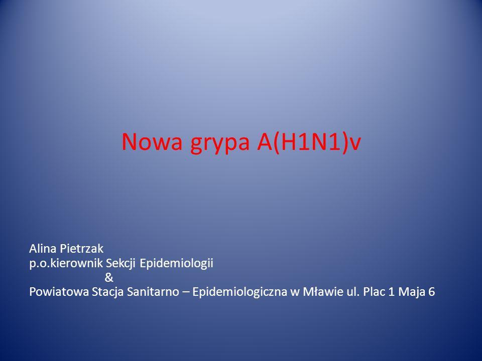 Nowa grypa A(H1N1)v Alina Pietrzak p.o.kierownik Sekcji Epidemiologii & Powiatowa Stacja Sanitarno – Epidemiologiczna w Mławie ul. Plac 1 Maja 6
