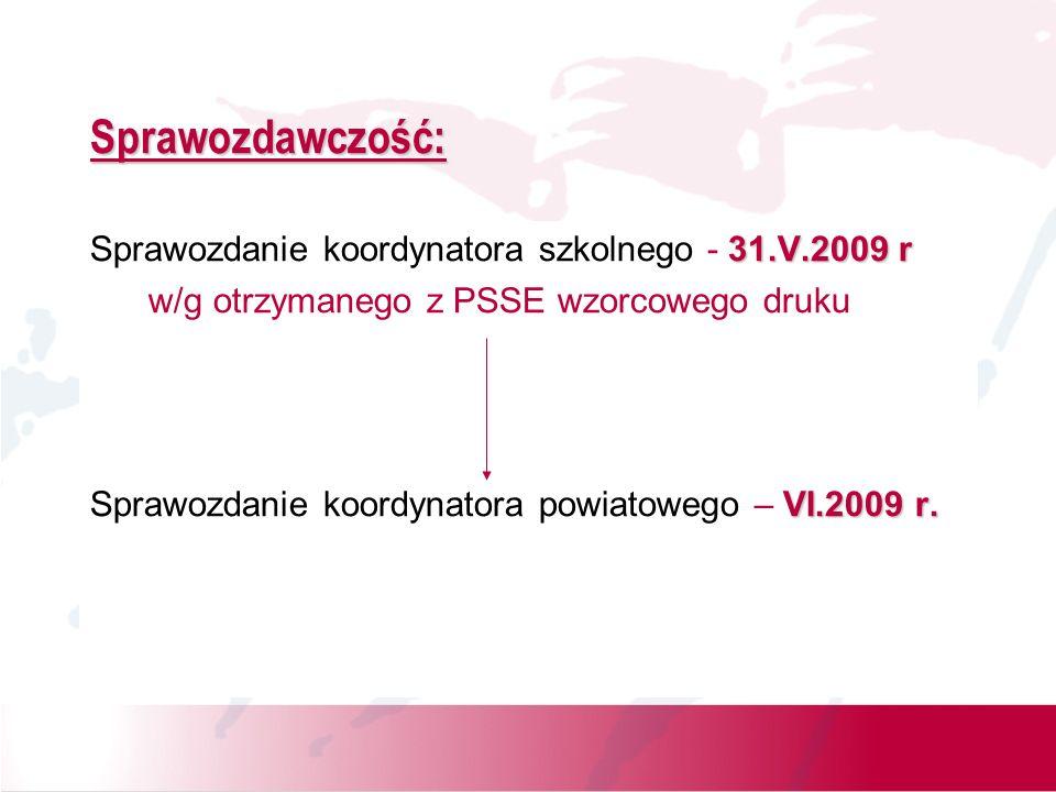 Sprawozdawczość: 31.V.2009 r Sprawozdanie koordynatora szkolnego - 31.V.2009 r w/g otrzymanego z PSSE wzorcowego druku VI.2009 r. Sprawozdanie koordyn