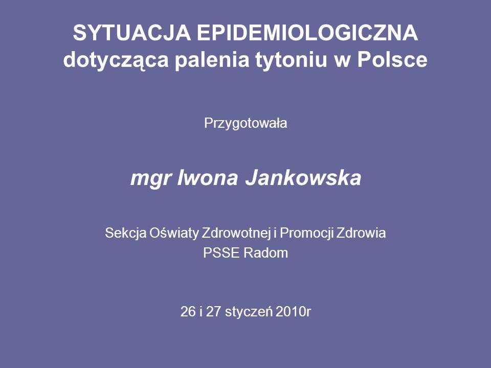 SYTUACJA EPIDEMIOLOGICZNA dotycząca palenia tytoniu w Polsce Przygotowała mgr Iwona Jankowska Sekcja Oświaty Zdrowotnej i Promocji Zdrowia PSSE Radom