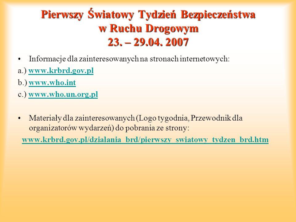 Pierwszy Światowy Tydzień Bezpieczeństwa w Ruchu Drogowym 23. – 29.04. 2007 Informacje dla zainteresowanych na stronach internetowych: a.) www.krbrd.g