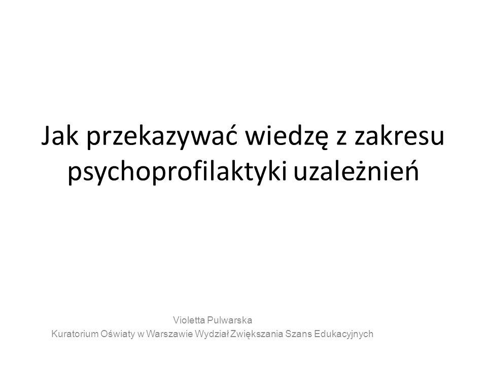 Jak przekazywać wiedzę z zakresu psychoprofilaktyki uzależnień Violetta Pulwarska Kuratorium Oświaty w Warszawie Wydział Zwiększania Szans Edukacyjnych