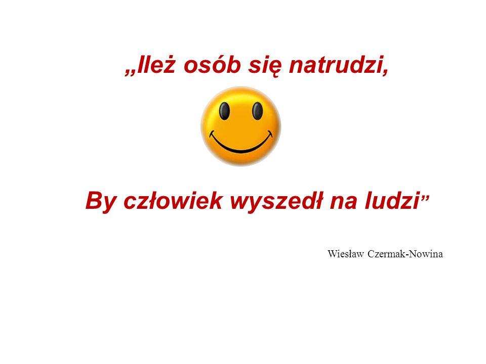 Ileż osób się natrudzi, By człowiek wyszedł na ludzi Wiesław Czermak-Nowina
