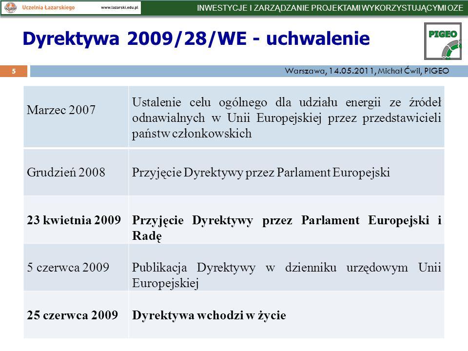 Dyrektywa 2009/28/WE - uchwalenie 5 Marzec 2007 Ustalenie celu ogólnego dla udziału energii ze źródeł odnawialnych w Unii Europejskiej przez przedstawicieli państw członkowskich Grudzień 2008Przyjęcie Dyrektywy przez Parlament Europejski 23 kwietnia 2009Przyjęcie Dyrektywy przez Parlament Europejski i Radę 5 czerwca 2009Publikacja Dyrektywy w dzienniku urzędowym Unii Europejskiej 25 czerwca 2009Dyrektywa wchodzi w życie INWESTYCJE I ZARZĄDZANIE PROJEKTAMI WYKORZYSTUJĄCYMI OZE Warszawa, 14.05.2011, Michał Ćwil, PIGEO