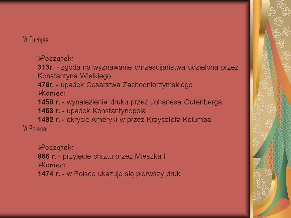 W Europie: Początek: 313r. - zgoda na wyznawanie chrześcijaństwa udzielona przez Konstantyna Wielkiego 476r. - upadek Cesarstwa Zachodniorzymskiego Ko