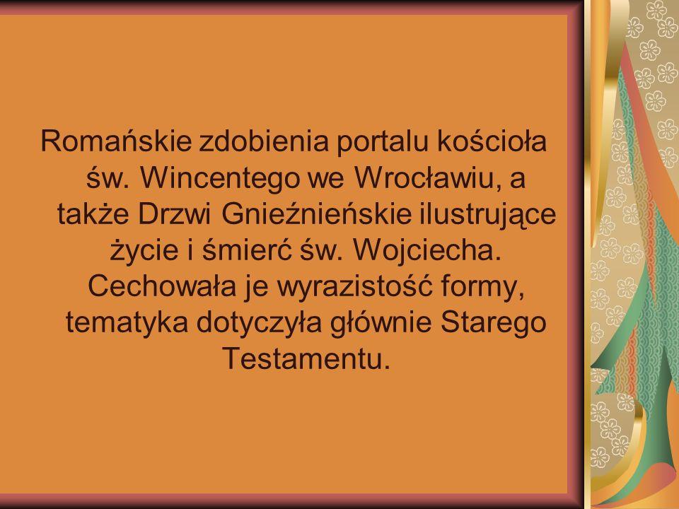 Romańskie zdobienia portalu kościoła św. Wincentego we Wrocławiu, a także Drzwi Gnieźnieńskie ilustrujące życie i śmierć św. Wojciecha. Cechowała je w
