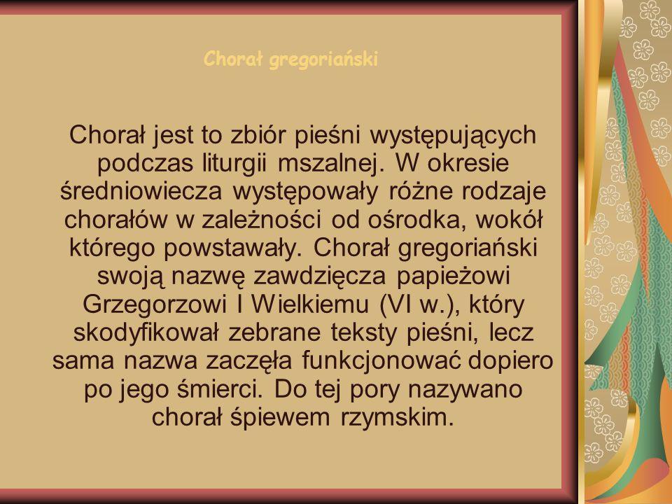 Chorał gregoriański Chorał jest to zbiór pieśni występujących podczas liturgii mszalnej. W okresie średniowiecza występowały różne rodzaje chorałów w
