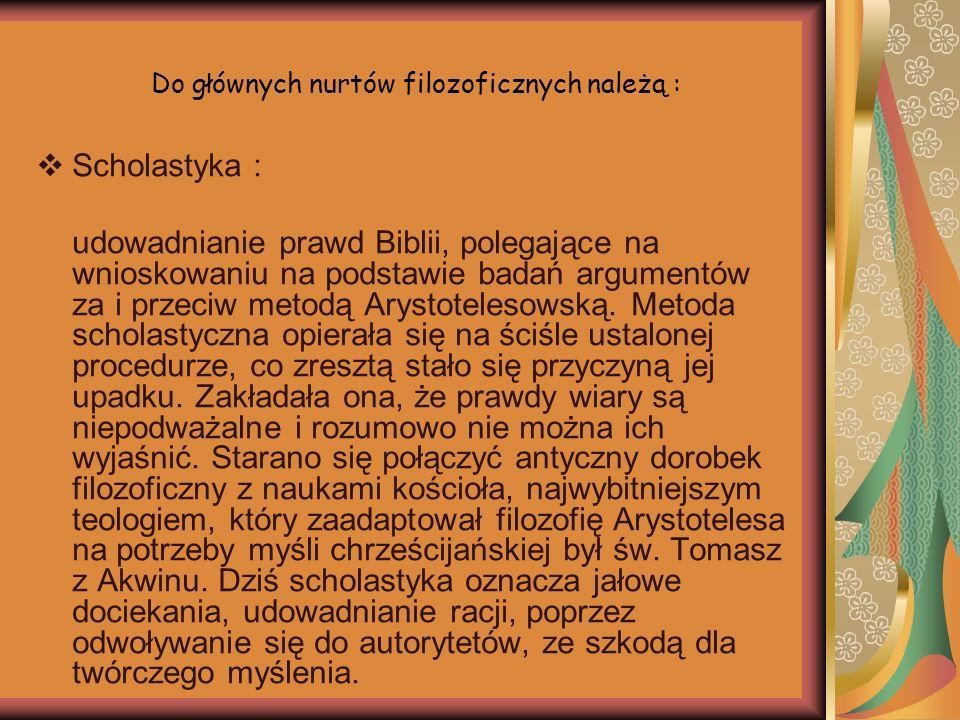 Do głównych nurtów filozoficznych należą : Scholastyka : udowadnianie prawd Biblii, polegające na wnioskowaniu na podstawie badań argumentów za i prze