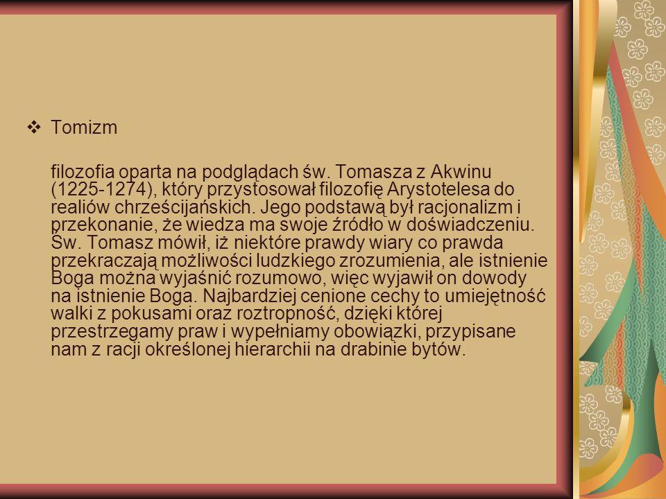 Tomizm filozofia oparta na podglądach św. Tomasza z Akwinu (1225-1274), który przystosował filozofię Arystotelesa do realiów chrześcijańskich. Jego po