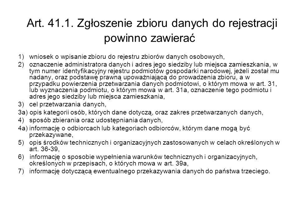 Art. 41.1. Zgłoszenie zbioru danych do rejestracji powinno zawierać 1)wniosek o wpisanie zbioru do rejestru zbiorów danych osobowych, 2)oznaczenie adm