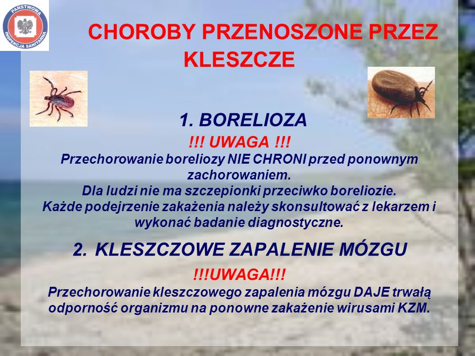 CHOROBY PRZENOSZONE PRZEZ KLESZCZE 1. BORELIOZA !!! UWAGA !!! Przechorowanie boreliozy NIE CHRONI przed ponownym zachorowaniem. Dla ludzi nie ma szcze