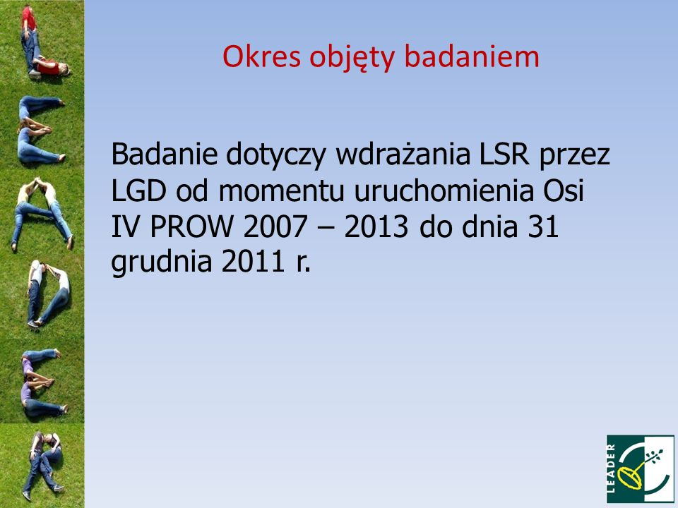 Okres objęty badaniem Badanie dotyczy wdrażania LSR przez LGD od momentu uruchomienia Osi IV PROW 2007 – 2013 do dnia 31 grudnia 2011 r.