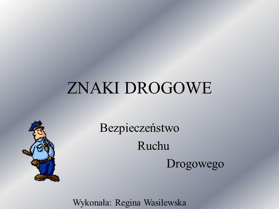 ZNAKI DROGOWE Bezpieczeństwo Ruchu Drogowego Wykonała: Regina Wasilewska