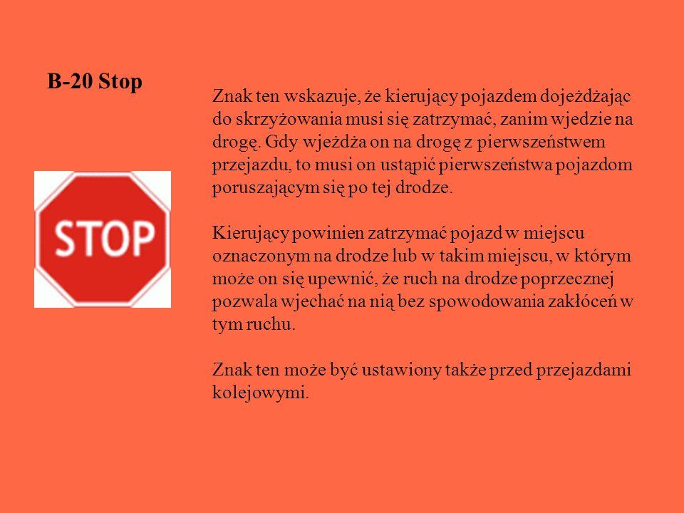 B-20 Stop Znak ten wskazuje, że kierujący pojazdem dojeżdżając do skrzyżowania musi się zatrzymać, zanim wjedzie na drogę.