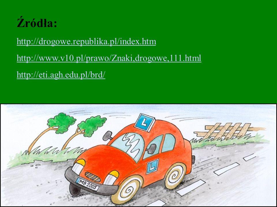 Źródła: http://drogowe.republika.pl/index.htm http://www.v10.pl/prawo/Znaki,drogowe,111.html http://eti.agh.edu.pl/brd/