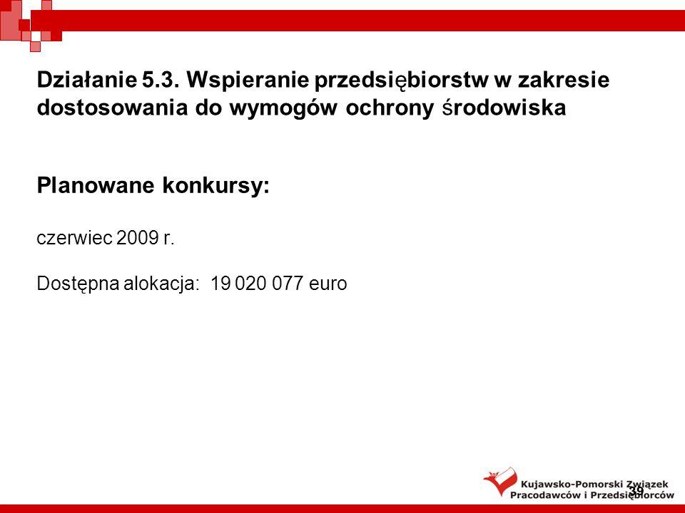 Planowane konkursy: czerwiec 2009 r. Dostępna alokacja: 19 020 077 euro 39 Działanie 5.3.