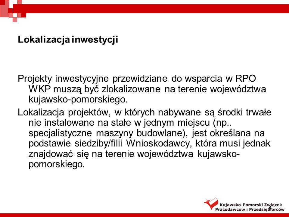 4 Lokalizacja inwestycji Projekty inwestycyjne przewidziane do wsparcia w RPO WKP muszą być zlokalizowane na terenie województwa kujawsko-pomorskiego.
