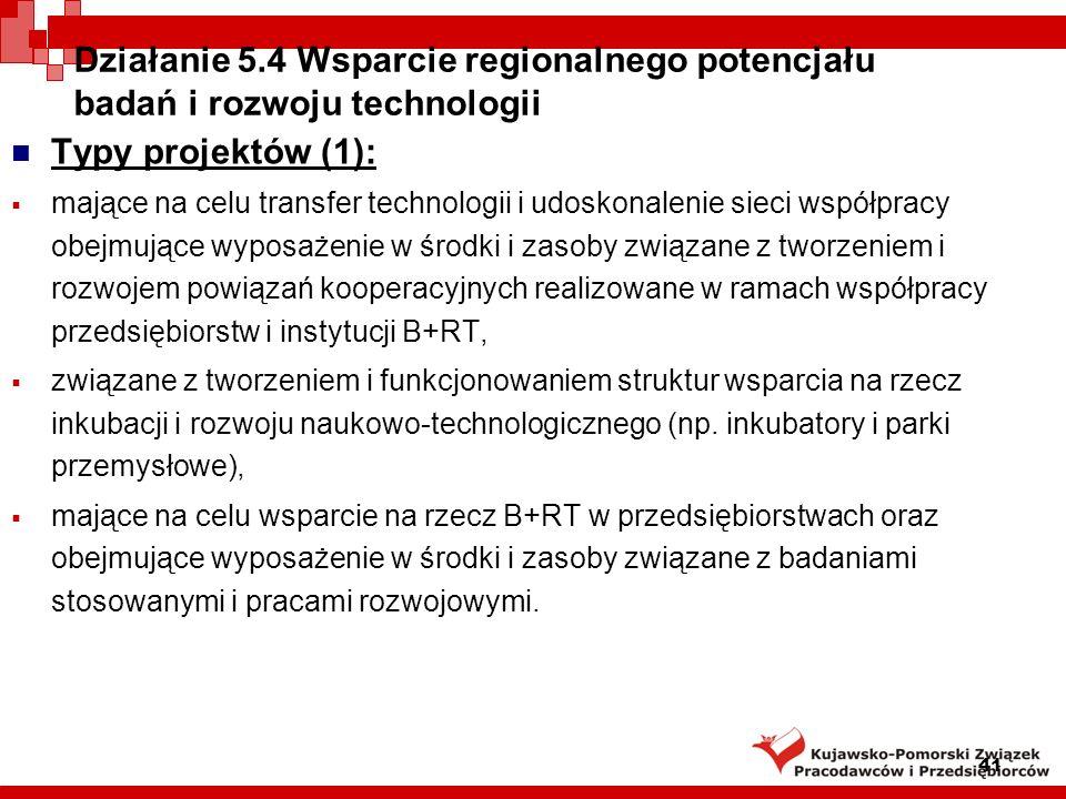 41 Działanie 5.4 Wsparcie regionalnego potencjału badań i rozwoju technologii Typy projektów (1): mające na celu transfer technologii i udoskonalenie sieci współpracy obejmujące wyposażenie w środki i zasoby związane z tworzeniem i rozwojem powiązań kooperacyjnych realizowane w ramach współpracy przedsiębiorstw i instytucji B+RT, związane z tworzeniem i funkcjonowaniem struktur wsparcia na rzecz inkubacji i rozwoju naukowo-technologicznego (np.