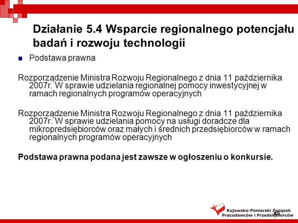 45 Działanie 5.4 Wsparcie regionalnego potencjału badań i rozwoju technologii Podstawa prawna Rozporządzenie Ministra Rozwoju Regionalnego z dnia 11 października 2007r.
