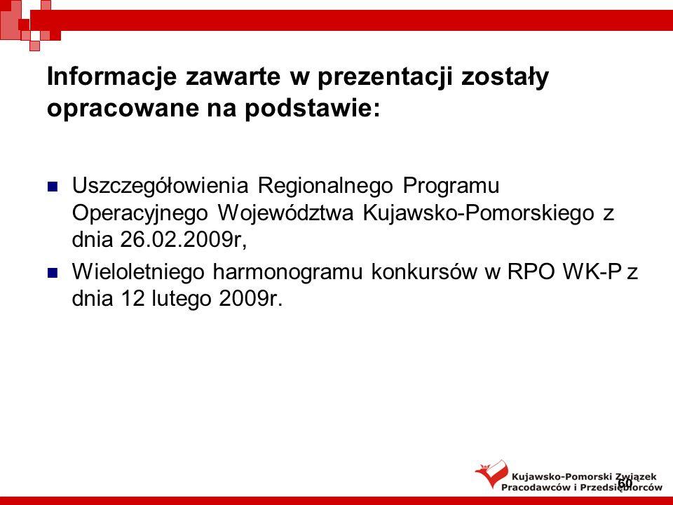 60 Informacje zawarte w prezentacji zostały opracowane na podstawie: Uszczegółowienia Regionalnego Programu Operacyjnego Województwa Kujawsko-Pomorskiego z dnia 26.02.2009r, Wieloletniego harmonogramu konkursów w RPO WK-P z dnia 12 lutego 2009r.