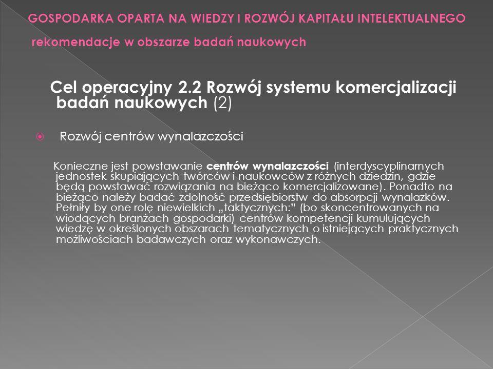 Cel operacyjny 2.2 Rozwój systemu komercjalizacji badań naukowych (2) Rozwój centrów wynalazczości Konieczne jest powstawanie centrów wynalazczości (i