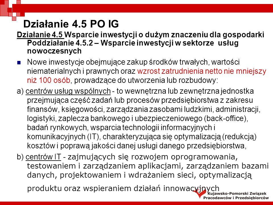 Działanie 4.5 PO IG Działanie 4.5 Wsparcie inwestycji o dużym znaczeniu dla gospodarki Poddziałanie 4.5.2 – Wsparcie inwestycji w sektorze usług nowoczesnych Nowe inwestycje o wydatkach kwalifikowanych powyżej 2 mln PLN, dotyczące rozpoczęcia lub rozwinięcia działalności B+R obejmujące zakup środków trwałych, wartości niematerialnych i prawnych oraz wzrost zatrudnienia netto nie mniejszy niż 10 osób personelu B+R, prowadzące do utworzenia lub rozwinięcia działalności centrów badawczo-rozwojowych (np.