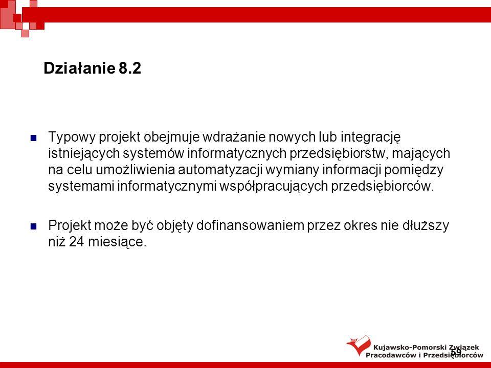 Działanie 8.2 Wnioskodawcy: Mikro-, mali lub średni przedsiębiorcy prowadzący działalność gospodarczą i posiadający siedzibę na terytorium Rzeczypospolitej Polskiej, a w przypadku osoby fizycznej – miejsce zamieszkania na terenie Rzeczypospolitej Polskiej, współpracujący na podstawie zawartych umów o współpracy z co najmniej dwoma innymi przedsiębiorcami, przy czym umowy te określają warunki i zakres współpracy w odniesieniu do realizowanych wspólnie procesów biznesowych oraz wzajemne prawa i obowiązki przedsiębiorców, planujący rozpoczęcie lub rozwój współpracy w oparciu o rozwiązania elektroniczne, w tym w szczególności przez dostosowanie własnych systemów informatycznych do systemów informatycznych przedsiębiorców, z którymi kooperuje, w celu umożliwienia automatyzacji wymiany informacji między systemami informatycznymi współpracujących przedsiębiorców.