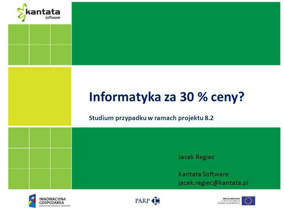 Informatyka za 30 % ceny? Studium przypadku w ramach projektu 8.2 Jacek Regiec Kantata Software jacek.regiec@kantata.pl