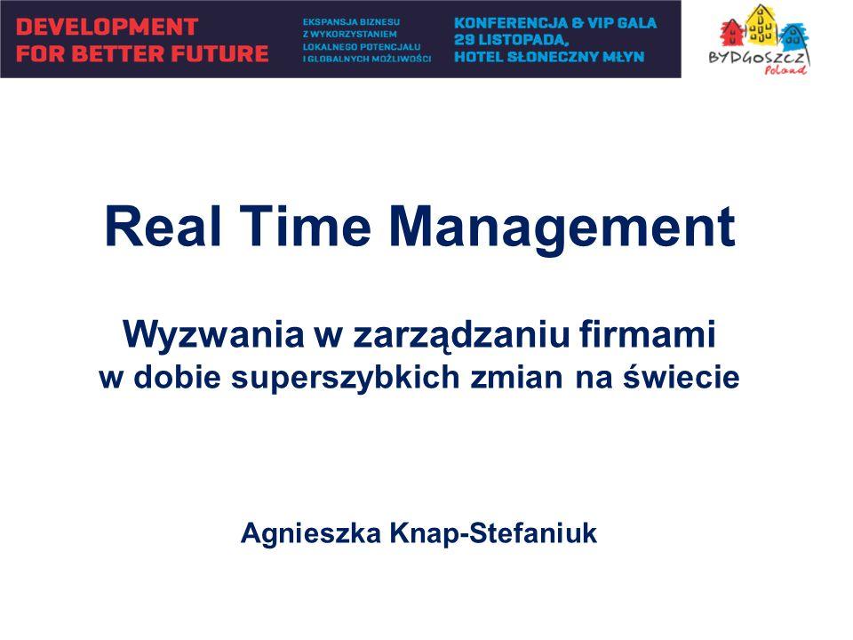 Real Time Management Wyzwania w zarządzaniu firmami w dobie superszybkich zmian na świecie Agnieszka Knap-Stefaniuk