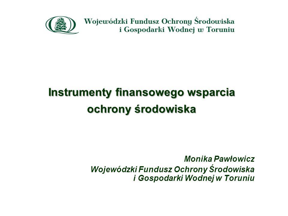 Instrumenty finansowego wsparcia ochrony środowiska Monika Pawłowicz Wojewódzki Fundusz Ochrony Środowiska i Gospodarki Wodnej w Toruniu