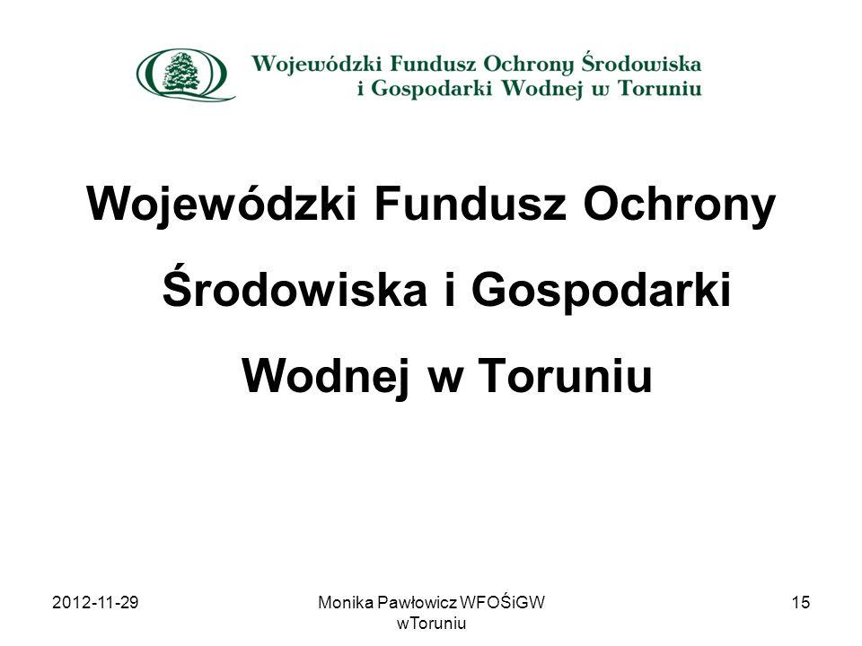 Wojewódzki Fundusz Ochrony Środowiska i Gospodarki Wodnej w Toruniu 2012-11-29Monika Pawłowicz WFOŚiGW wToruniu 15