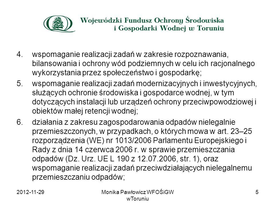 Cele przyznawanej pomocy finansowej: Określone w ustawie Prawo Ochrony Środowiska z uwzględnieniem Listy przedsięwzięć priorytetowych Wojewódzkiego Funduszu ustalonej w oparciu o: Politykę Ekologiczną Państwa Krajowy Program Oczyszczania Ścieków Komunalnych Wojewódzki Program Ochrony Środowiska Wojewódzki Plan Gospodarki Odpadami z zastosowaniem Kryteriów wyboru przedsięwzięć finansowanych ze środków WFOŚiGW w Toruniu oraz zgodnie z Planem działalności WFOŚiGW w Toruniu 2012-11-2916Monika Pawłowicz WFOŚiGW wToruniu
