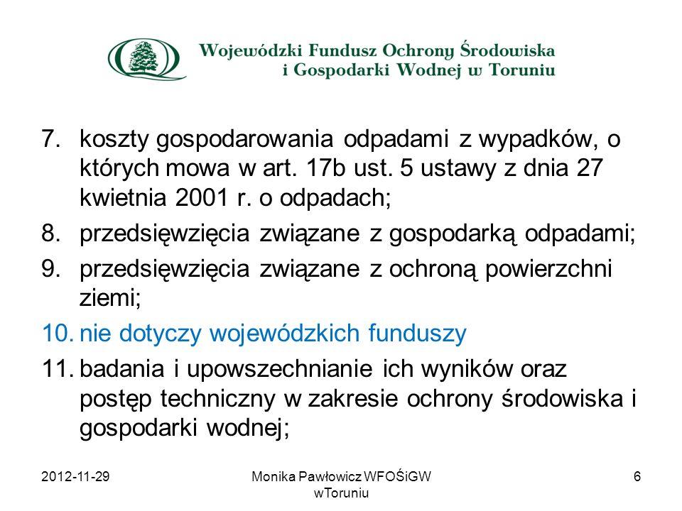 Lista przedsięwzięć priorytetowych: – ustalana jest na dany rok kalendarzowy –określa priorytety Polityki Ekologicznej i priorytety dziedzinowe (ochrona wód i gospodarka wodna, gospodarka odpadami, ochrona powietrza, ochrona przyrody, edukacja ekologiczna, poważne awarie, monitoring); 2012-11-29Monika Pawłowicz WFOŚiGW wToruniu17