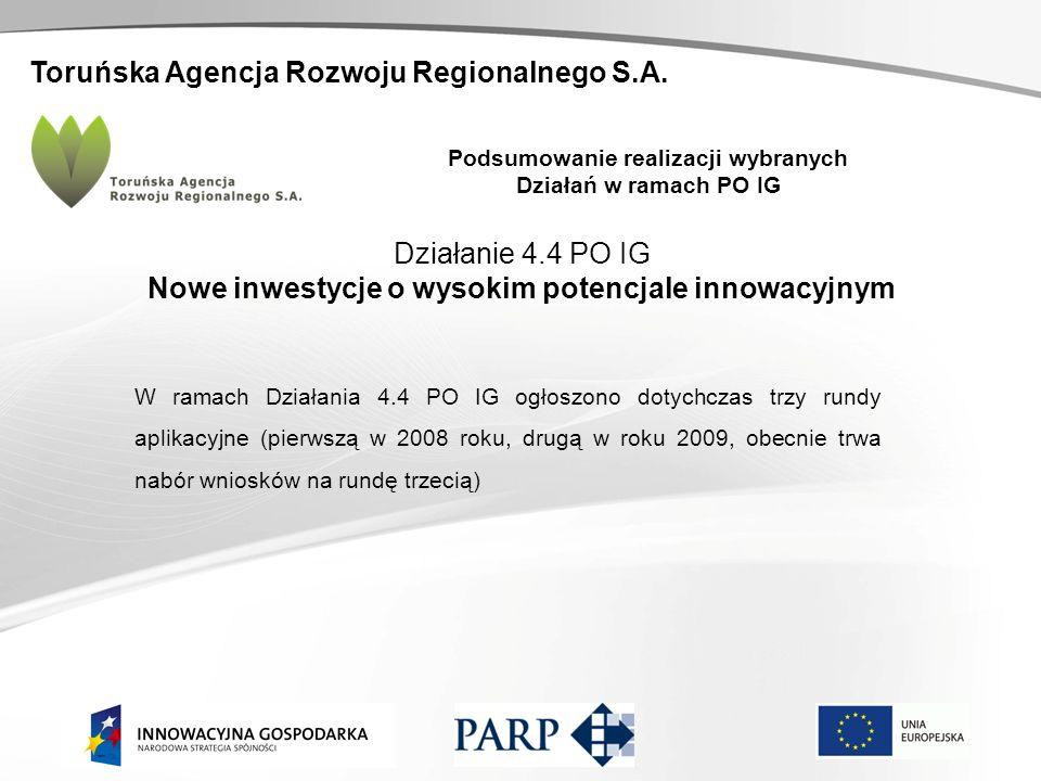 Toruńska Agencja Rozwoju Regionalnego S.A. Podsumowanie realizacji wybranych Działań w ramach PO IG Działanie 4.4 PO IG Nowe inwestycje o wysokim pote