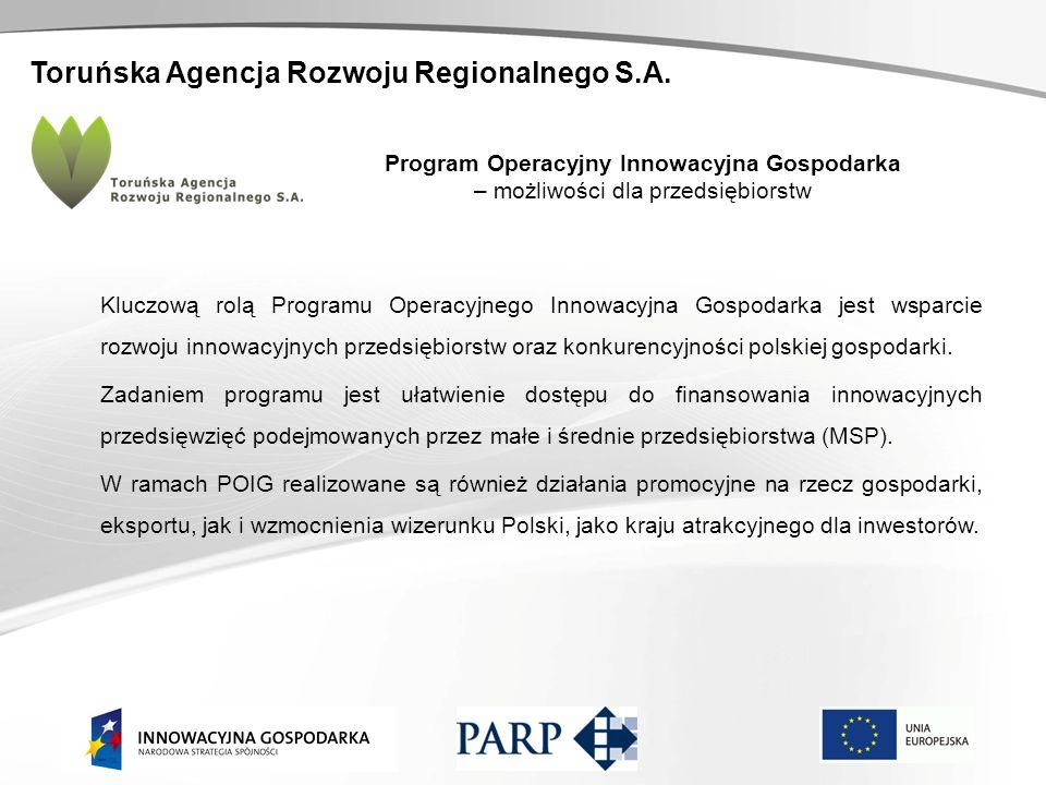 Toruńska Agencja Rozwoju Regionalnego S.A. Program Operacyjny Innowacyjna Gospodarka – możliwości dla przedsiębiorstw Kluczową rolą Programu Operacyjn