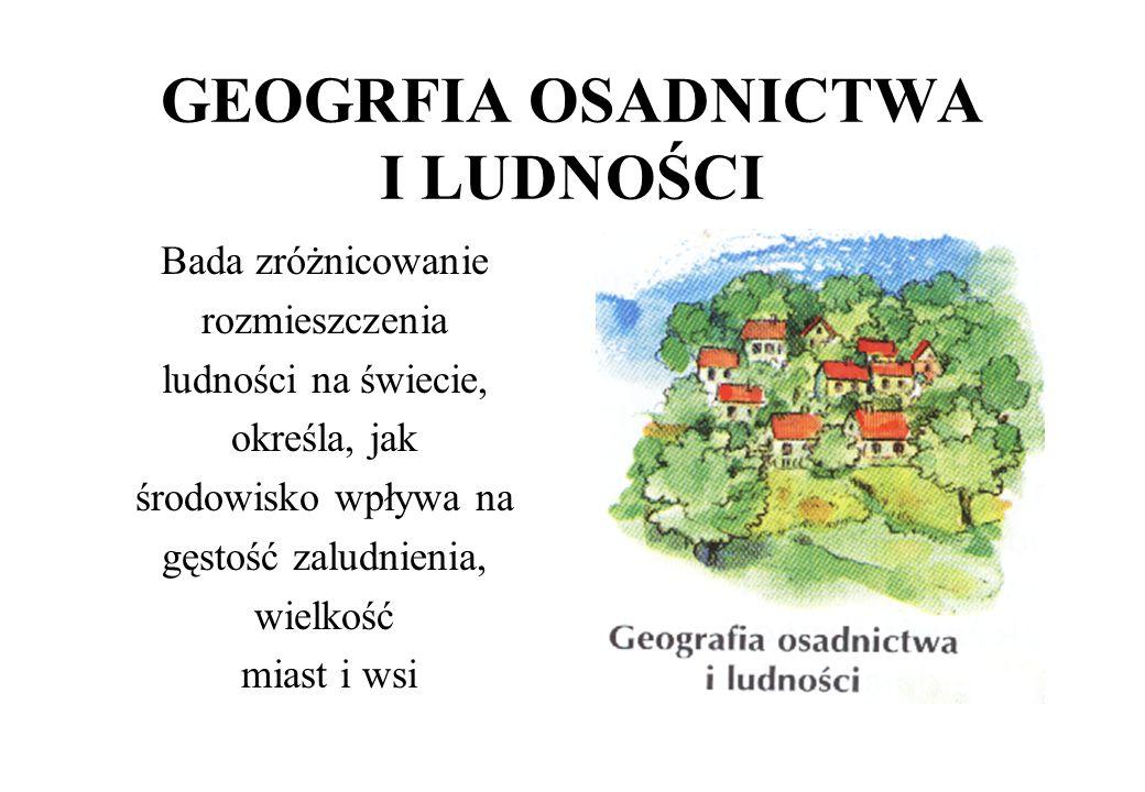 DZIAŁY GEOGRAFII SPOŁECZNO-EKONOMICZNEJ Geografia osadnictwa i ludności Geografia polityczna Geografia przemysłu Geografia rolnictwa Geografia usług