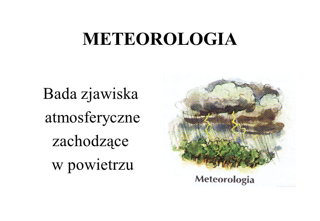 KLIMATOLOGIA Nauka o klimacie, opisuje i bada procesy kształtowania się klimatów, zróżnicowanie klimatów na Ziemi obecnie i w przeszłości geologicznej