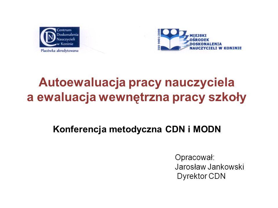 Autoewaluacja pracy nauczyciela a ewaluacja wewnętrzna pracy szkoły Konferencja metodyczna CDN i MODN Opracował: Jarosław Jankowski Dyrektor CDN