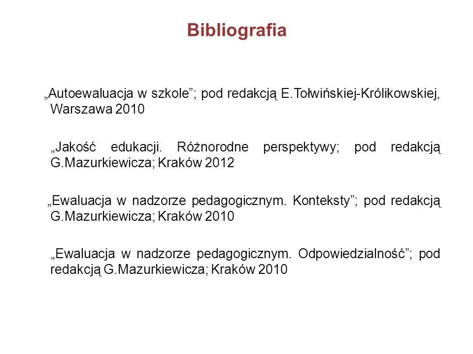 Bibliografia Autoewaluacja w szkole; pod redakcją E.Tołwińskiej-Królikowskiej, Warszawa 2010 Jakość edukacji. Różnorodne perspektywy; pod redakcją G.M
