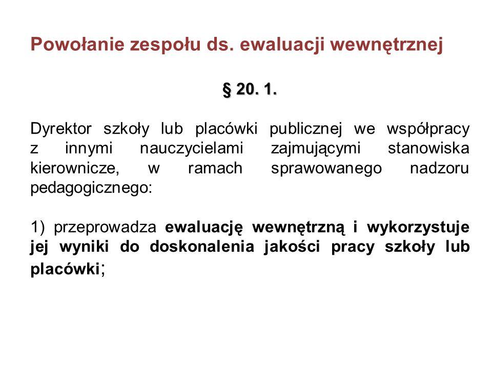 Powołanie zespołu ds. ewaluacji wewnętrznej § 20. 1. Dyrektor szkoły lub placówki publicznej we współpracy z innymi nauczycielami zajmującymi stanowis