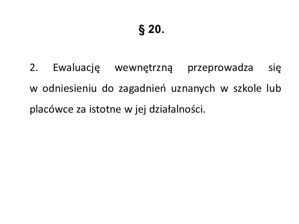 § 20. 2. Ewaluację wewnętrzną przeprowadza się w odniesieniu do zagadnień uznanych w szkole lub placówce za istotne w jej działalności.