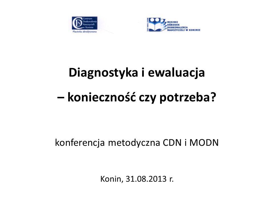 Diagnostyka i ewaluacja – konieczność czy potrzeba? konferencja metodyczna CDN i MODN Konin, 31.08.2013 r.